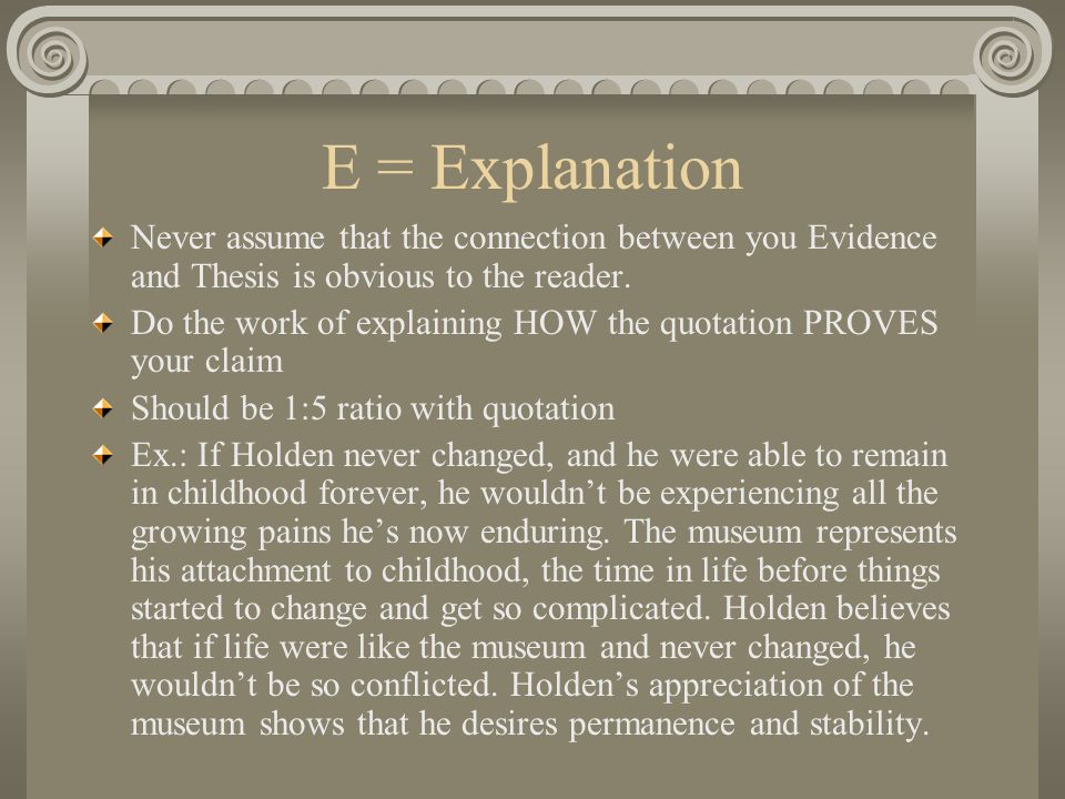 E = Explanation Never assume that the connection between you Evidence and Thesis is obvious to the reader.