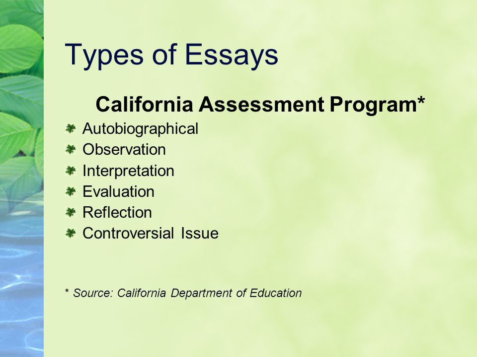 Types of Essays California Assessment Program* Autobiographical Observation Interpretation Evaluation Reflection Controversial Issue * Source: Califor