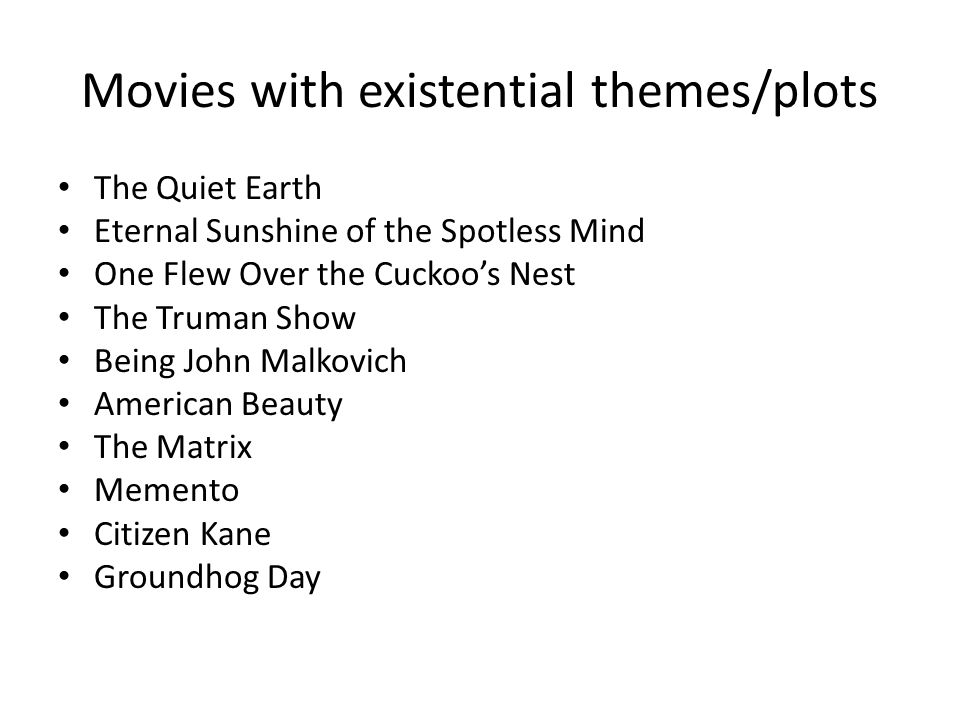 Movies with existential themes/plots The Quiet Earth Eternal Sunshine of the Spotless Mind One Flew Over the Cuckoos Nest The Truman Show Being John M