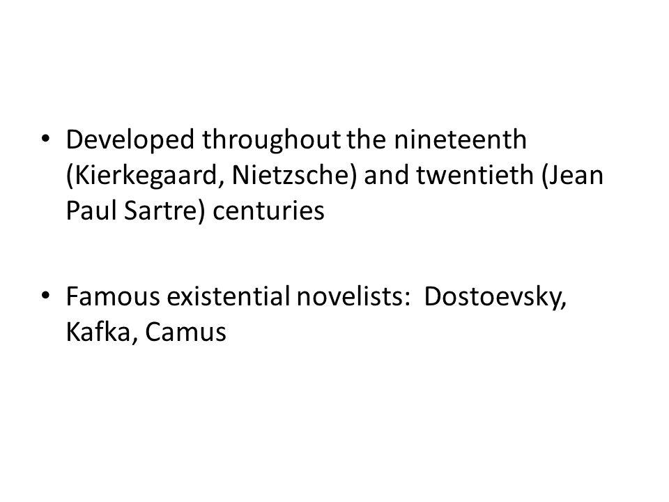 Developed throughout the nineteenth (Kierkegaard, Nietzsche) and twentieth (Jean Paul Sartre) centuries Famous existential novelists: Dostoevsky, Kafk
