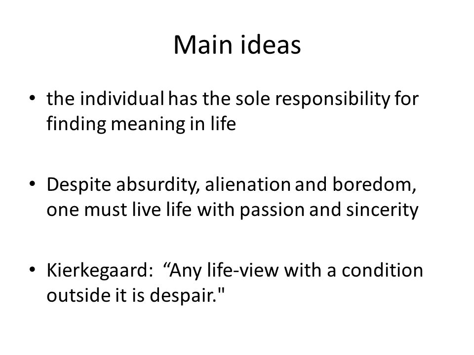 Main ideas the individual has the sole responsibility for finding meaning in life Despite absurdity, alienation and boredom, one must live life with p