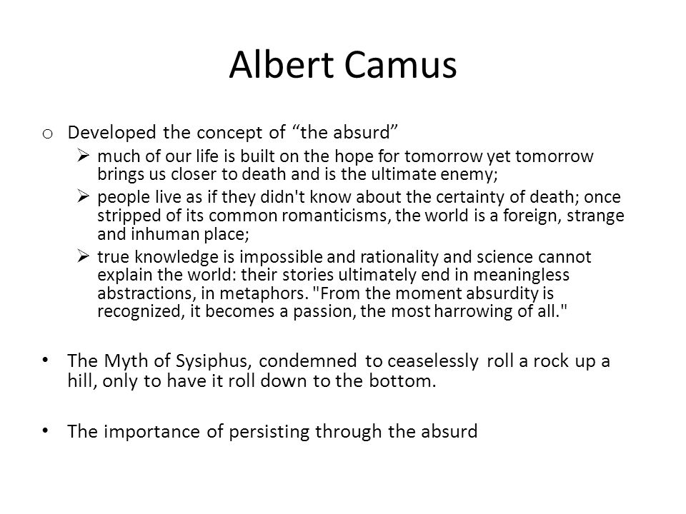 Albert Camus o Developed the concept of the absurd much of our life is built on the hope for tomorrow yet tomorrow brings us closer to death and is th