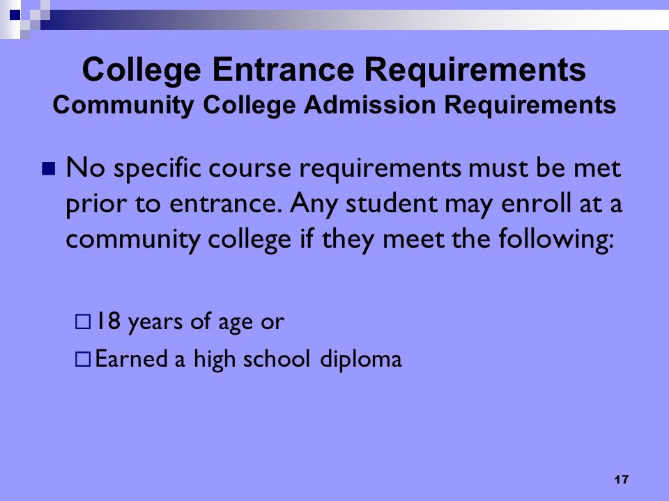 17 College Entrance Requirements Community College Admission Requirements No specific course requirements must be met prior to entrance.