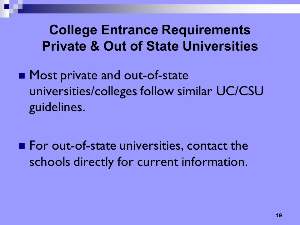 19 College Entrance Requirements Private & Out of State Universities Most private and out-of-state universities/colleges follow similar UC/CSU guidelines.