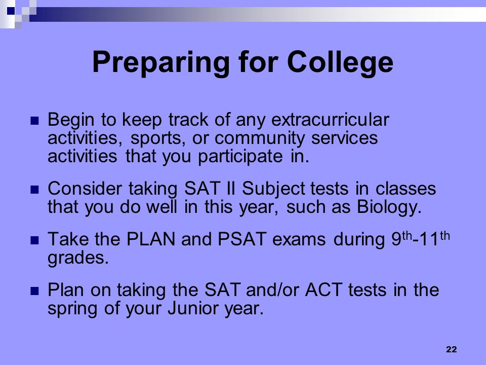 22 Preparing for College Begin to keep track of any extracurricular activities, sports, or community services activities that you participate in. Cons