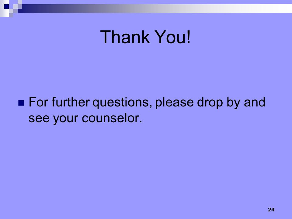 24 Thank You! For further questions, please drop by and see your counselor.