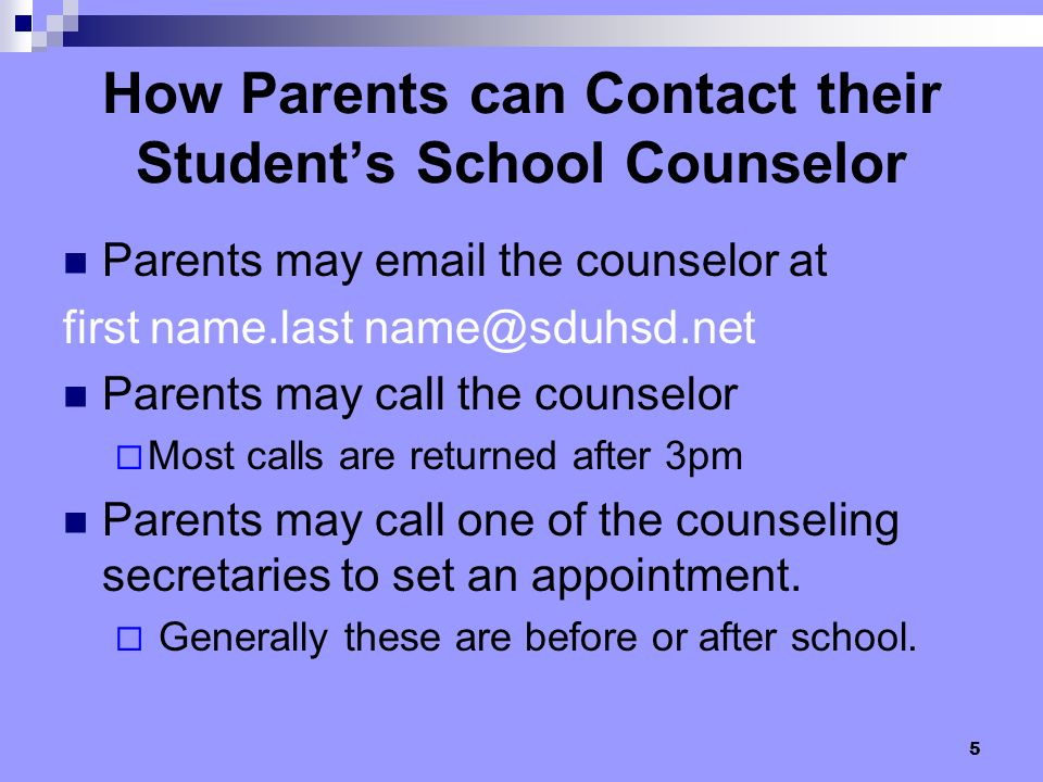 5 Parents may email the counselor at first name.last name@sduhsd.net Parents may call the counselor Most calls are returned after 3pm Parents may call