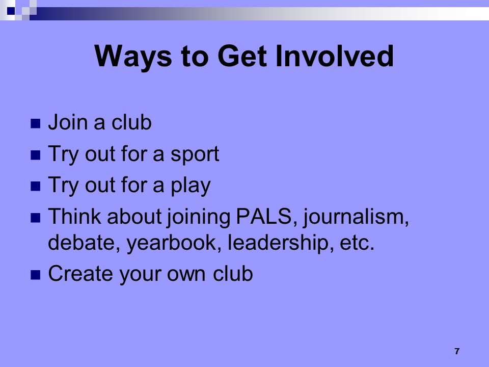7 Join a club Try out for a sport Try out for a play Think about joining PALS, journalism, debate, yearbook, leadership, etc. Create your own club Way