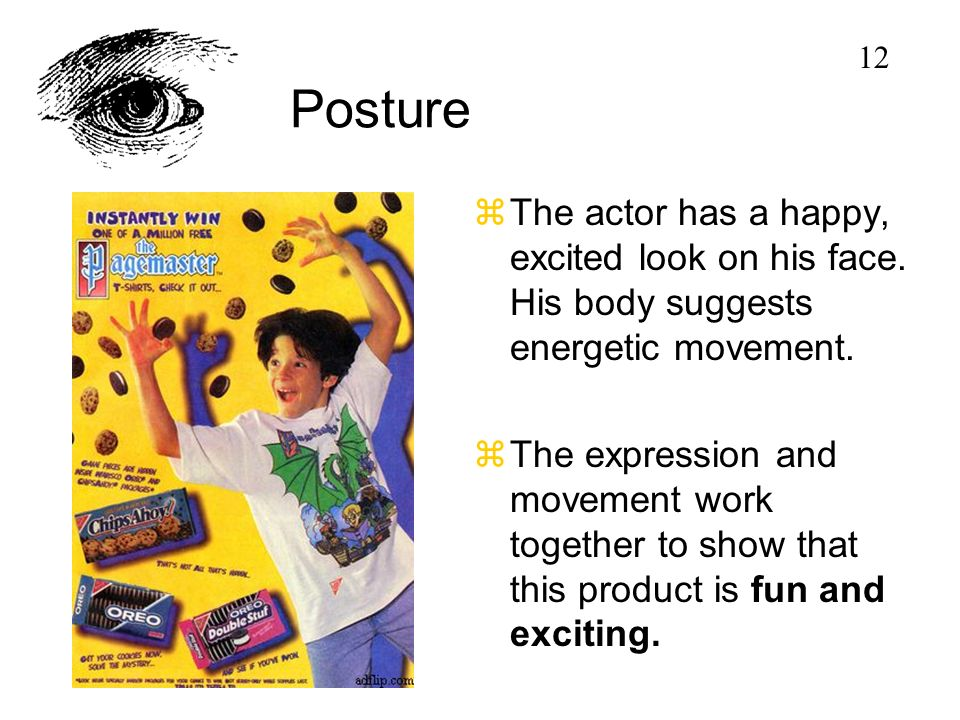 Posture zThe actor has a happy, excited look on his face. His body suggests energetic movement. zThe expression and movement work together to show tha