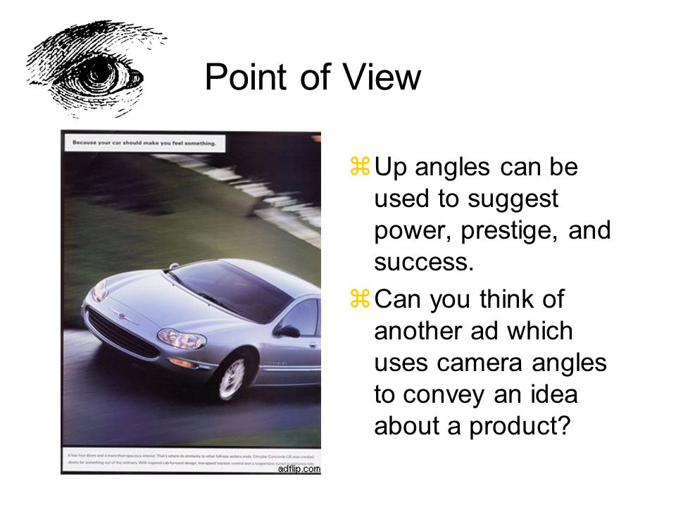 Point of View zUp angles can be used to suggest power, prestige, and success. zCan you think of another ad which uses camera angles to convey an idea