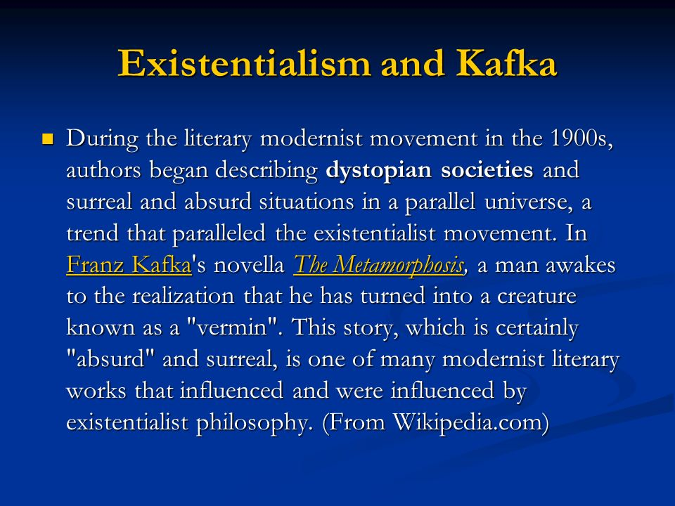 Existentialism and Kafka During the literary modernist movement in the 1900s, authors began describing dystopian societies and surreal and absurd situ