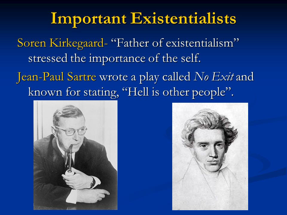 Important Existentialists Soren Kirkegaard- Father of existentialism stressed the importance of the self. Jean-Paul Sartre wrote a play called No Exit