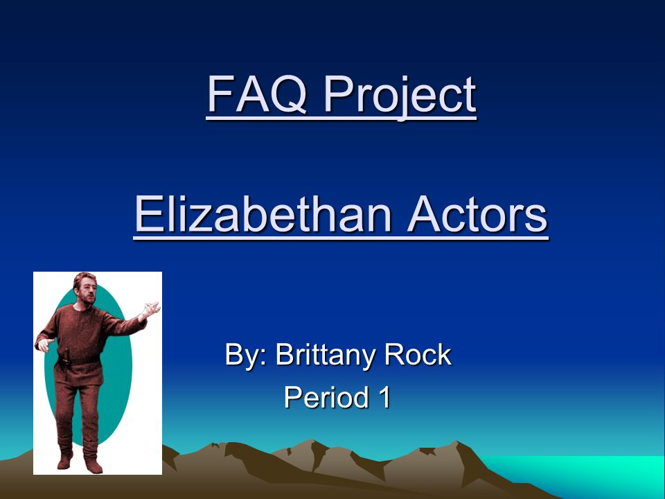 FAQ Project Elizabethan Actors By: Brittany Rock Period 1