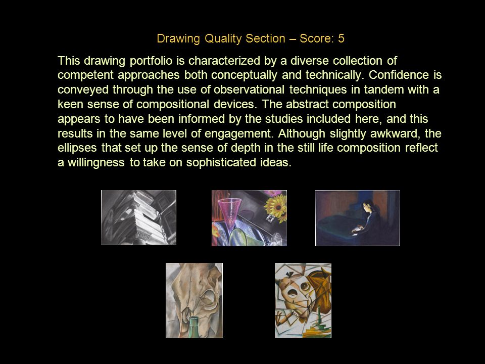 Drawing Quality Section – Score: 5 This drawing portfolio is characterized by a diverse collection of competent approaches both conceptually and technically.
