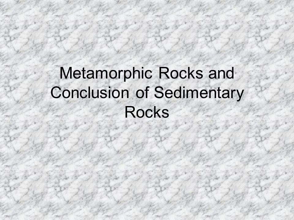 Metamorphic Rocks and Conclusion of Sedimentary Rocks
