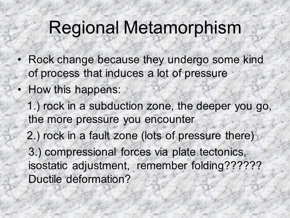 Regional Metamorphism Rock change because they undergo some kind of process that induces a lot of pressure How this happens: 1.) rock in a subduction zone, the deeper you go, the more pressure you encounter 2.) rock in a fault zone (lots of pressure there) 3.) compressional forces via plate tectonics, isostatic adjustment, remember folding?????.