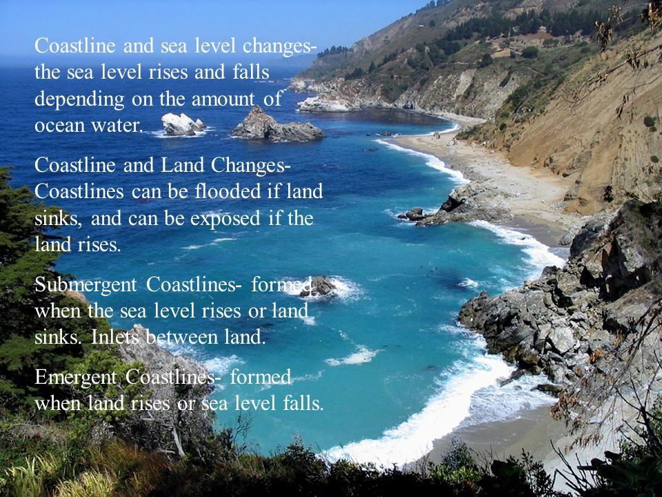Coastline and sea level changes- the sea level rises and falls depending on the amount of ocean water. Coastline and Land Changes- Coastlines can be f