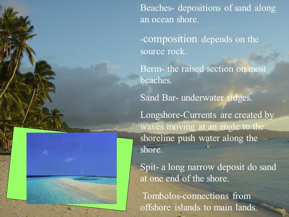 Beaches- depositions of sand along an ocean shore. - composition depends on the source rock. Berm- the raised section on most beaches. Sand Bar- under