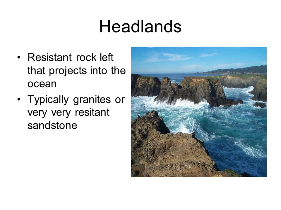 Headlands Resistant rock left that projects into the ocean Typically granites or very very resitant sandstone