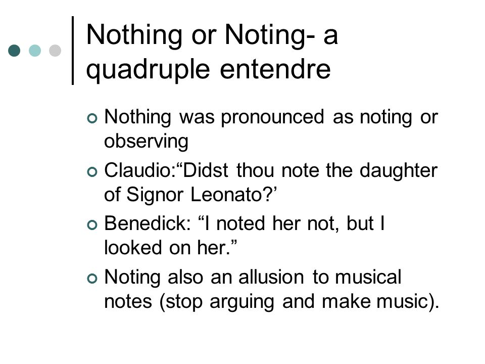 Nothing or Noting- a quadruple entendre Nothing was pronounced as noting or observing Claudio:Didst thou note the daughter of Signor Leonato? Benedick