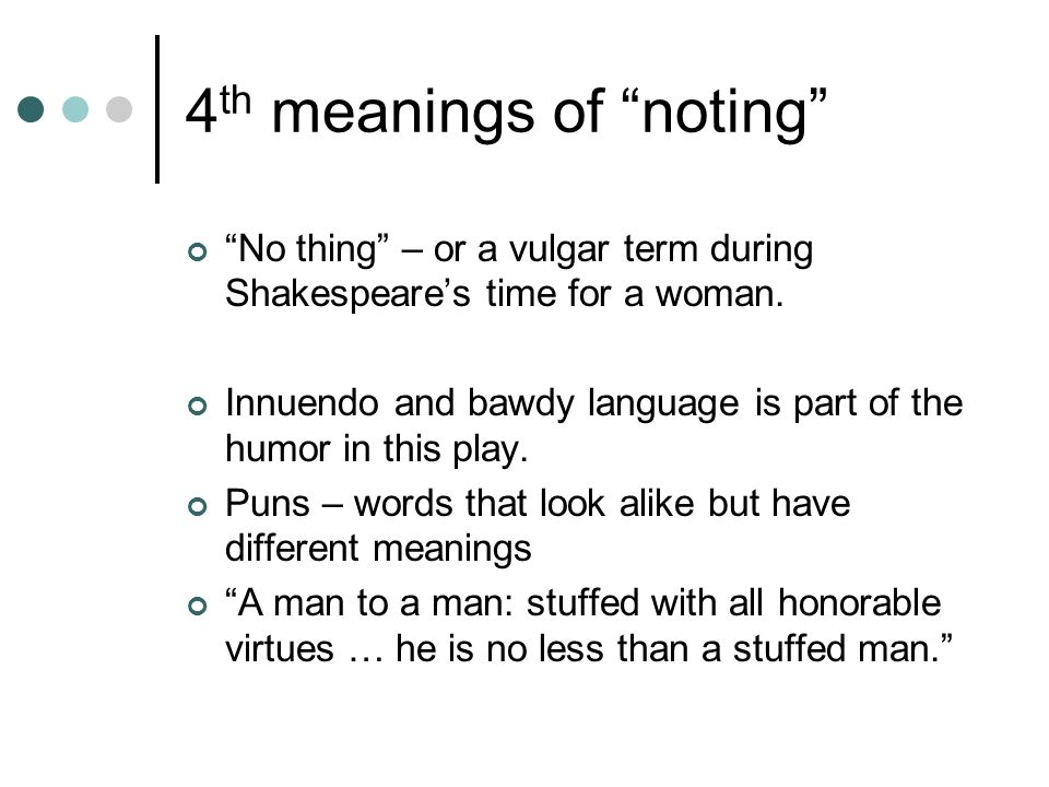 4 th meanings of noting No thing – or a vulgar term during Shakespeares time for a woman. Innuendo and bawdy language is part of the humor in this pla
