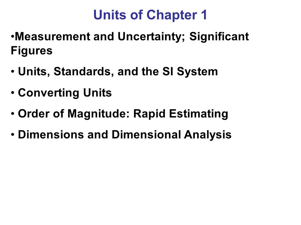 Units of Chapter 1 Measurement and Uncertainty; Significant Figures Units, Standards, and the SI System Converting Units Order of Magnitude: Rapid Est