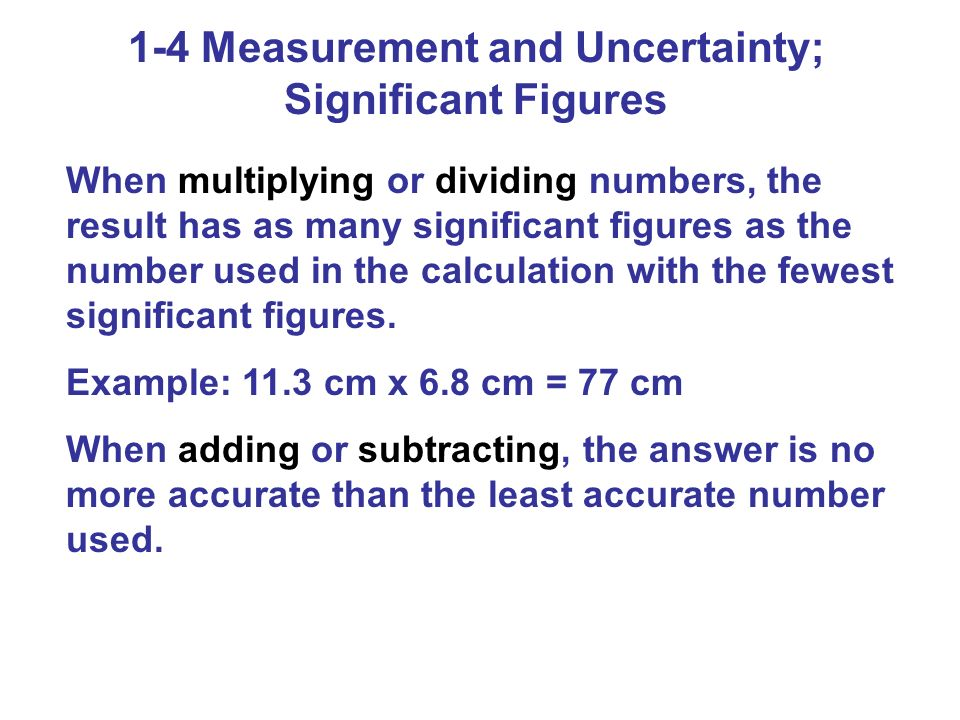 1-4 Measurement and Uncertainty; Significant Figures When multiplying or dividing numbers, the result has as many significant figures as the number us