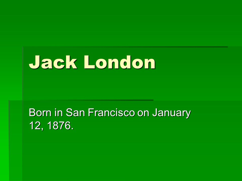 Jack London Born in San Francisco on January 12, 1876.