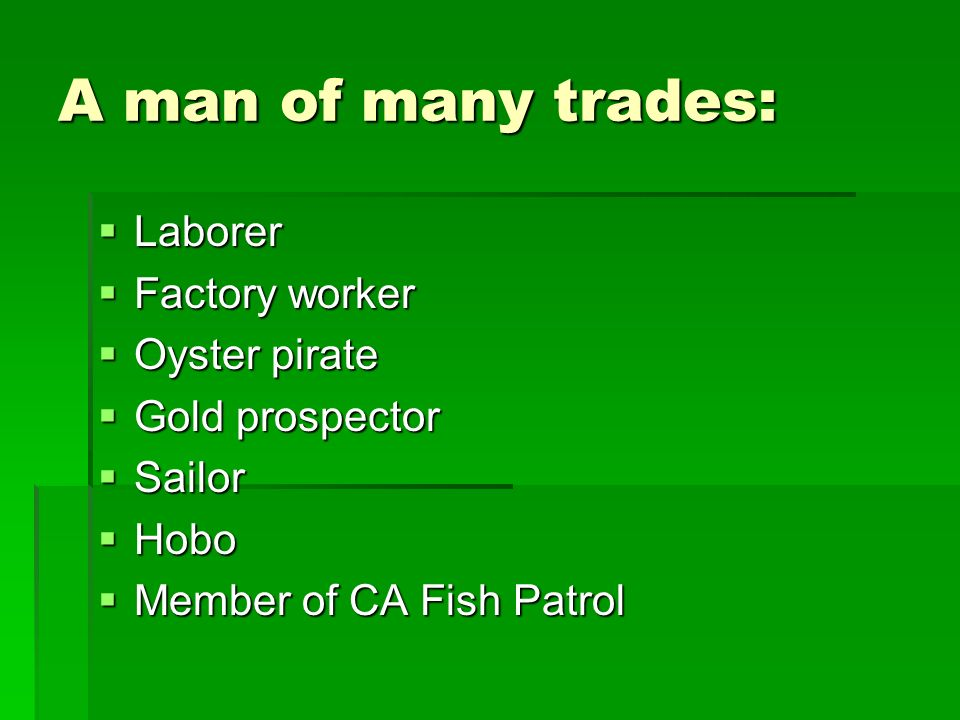 A man of many trades: Laborer Laborer Factory worker Factory worker Oyster pirate Oyster pirate Gold prospector Gold prospector Sailor Sailor Hobo Hobo Member of CA Fish Patrol Member of CA Fish Patrol