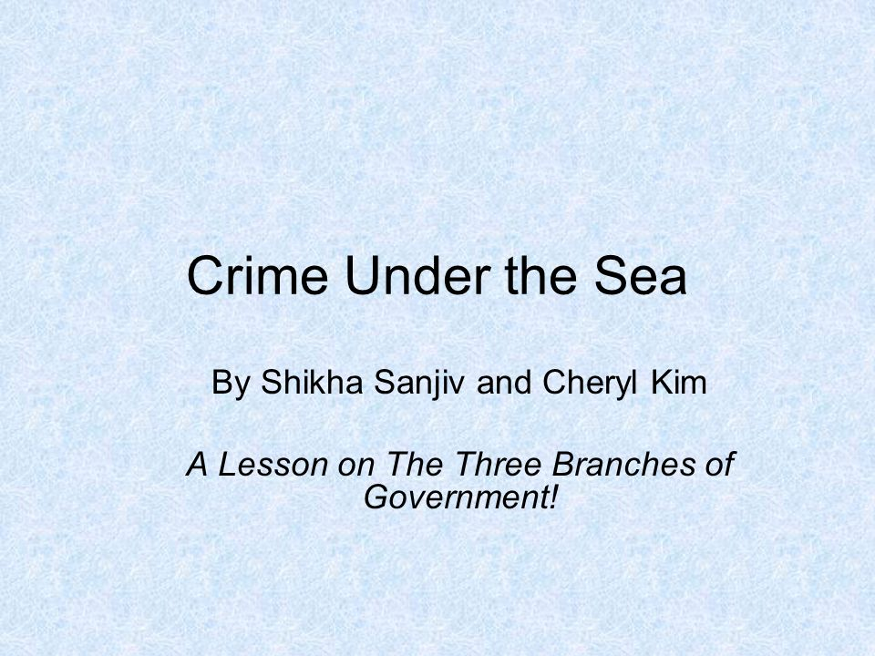 Crime Under the Sea By Shikha Sanjiv and Cheryl Kim A Lesson on The Three Branches of Government!
