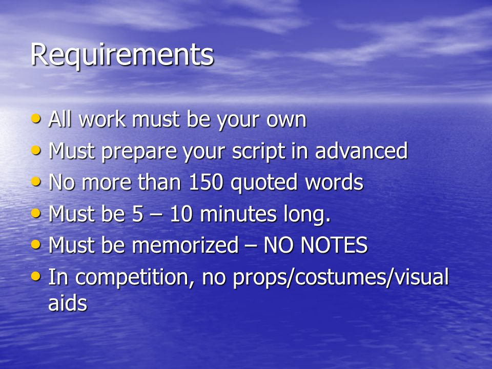 Requirements All work must be your own All work must be your own Must prepare your script in advanced Must prepare your script in advanced No more than 150 quoted words No more than 150 quoted words Must be 5 – 10 minutes long.