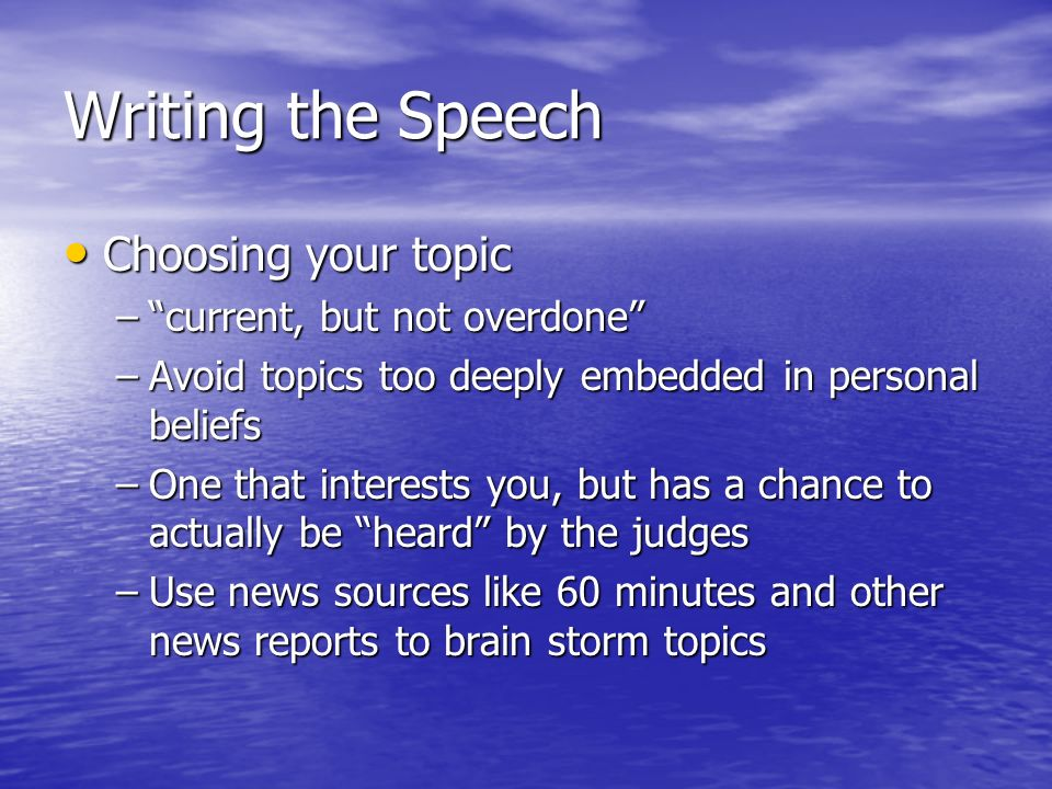 Writing the Speech Choosing your topic Choosing your topic –current, but not overdone –Avoid topics too deeply embedded in personal beliefs –One that interests you, but has a chance to actually be heard by the judges –Use news sources like 60 minutes and other news reports to brain storm topics