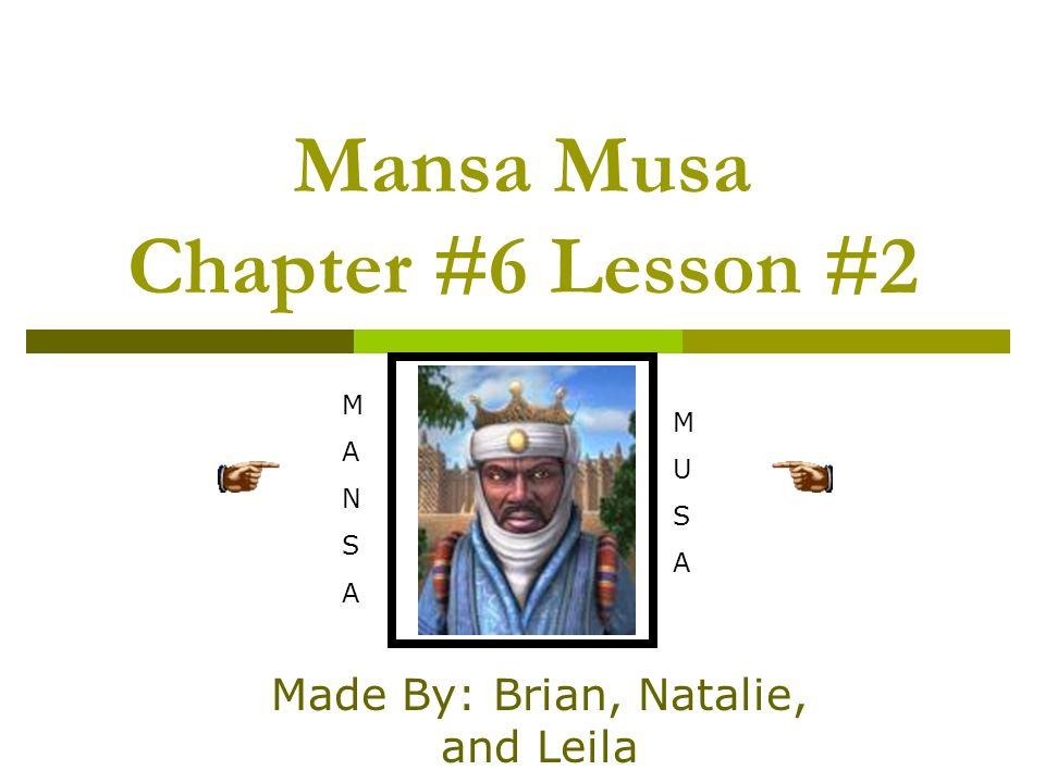 Mansa Musa Chapter #6 Lesson #2 Made By: Brian, Natalie, and Leila MANSAMANSA MUSAMUSA