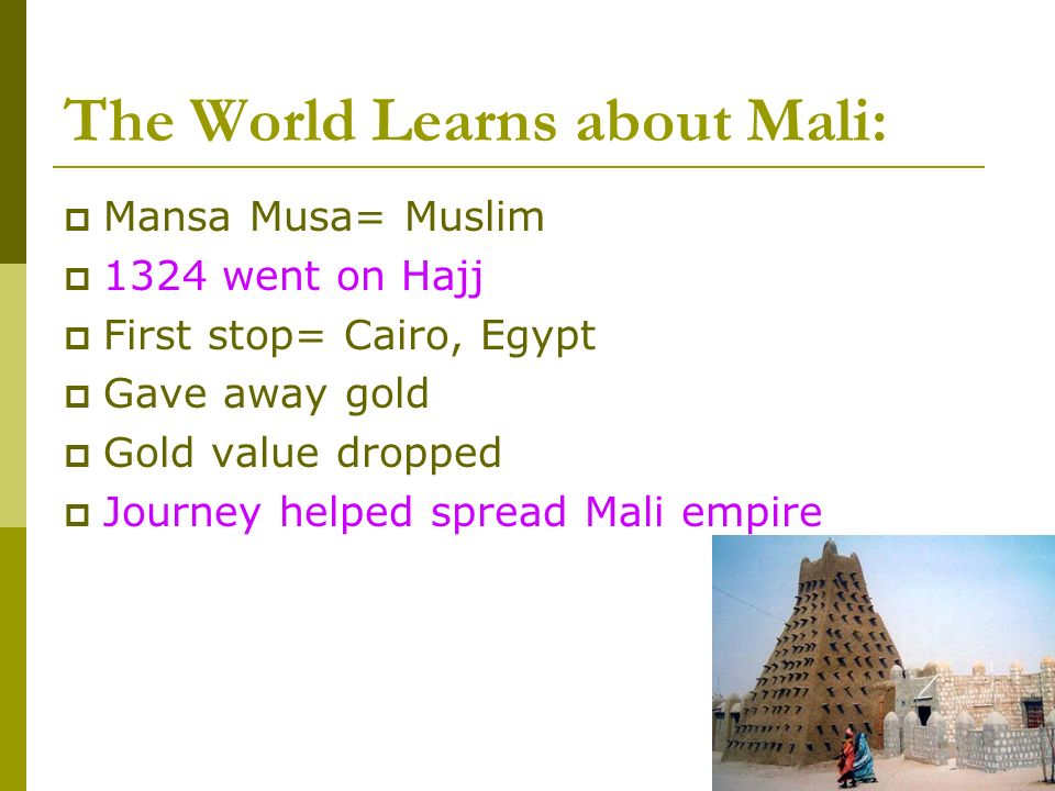 The World Learns about Mali: Mansa Musa= Muslim 1324 went on Hajj First stop= Cairo, Egypt Gave away gold Gold value dropped Journey helped spread Mali empire