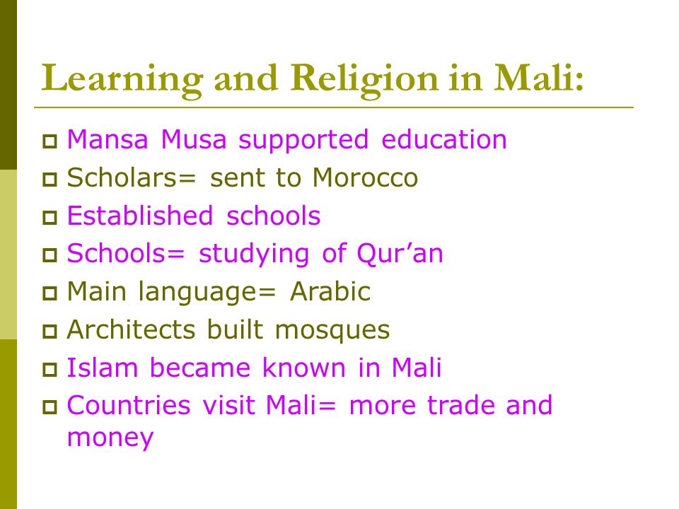 Learning and Religion in Mali: Mansa Musa supported education Scholars= sent to Morocco Established schools Schools= studying of Quran Main language= Arabic Architects built mosques Islam became known in Mali Countries visit Mali= more trade and money