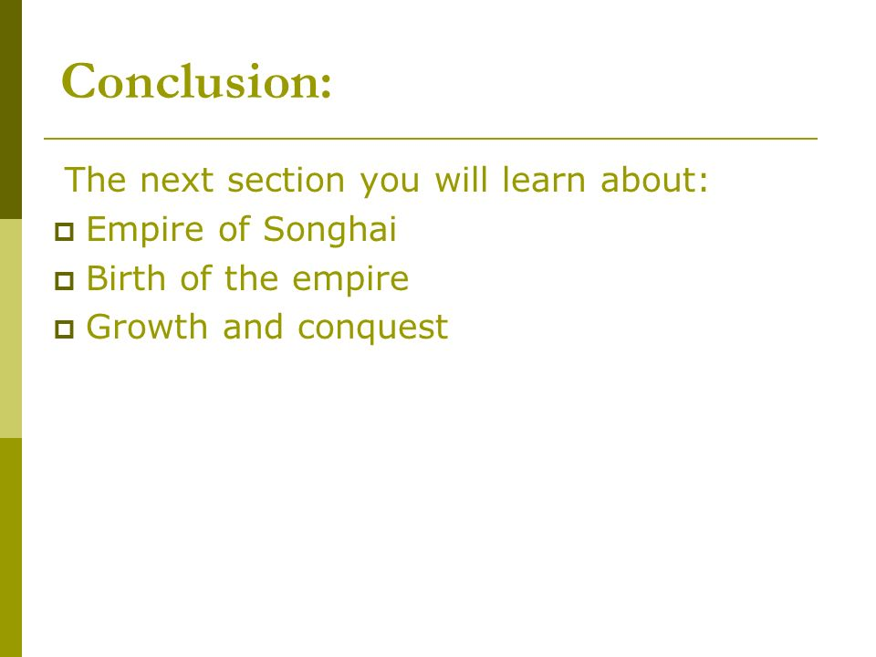 Conclusion: The next section you will learn about: Empire of Songhai Birth of the empire Growth and conquest