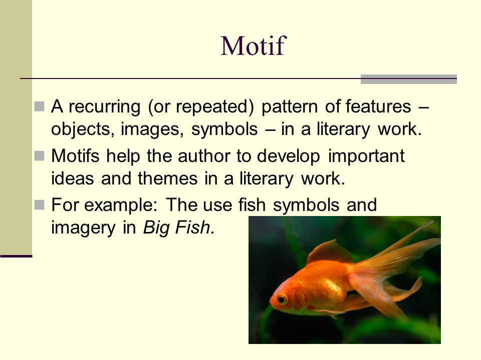 Motif A recurring (or repeated) pattern of features – objects, images, symbols – in a literary work. Motifs help the author to develop important ideas