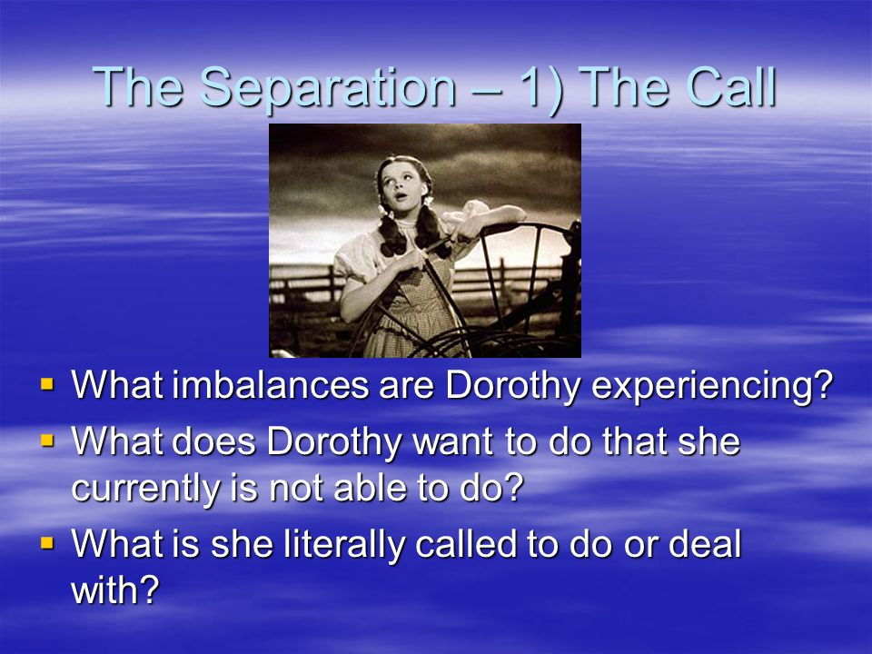 The Separation – 1) The Call What imbalances are Dorothy experiencing? What imbalances are Dorothy experiencing? What does Dorothy want to do that she