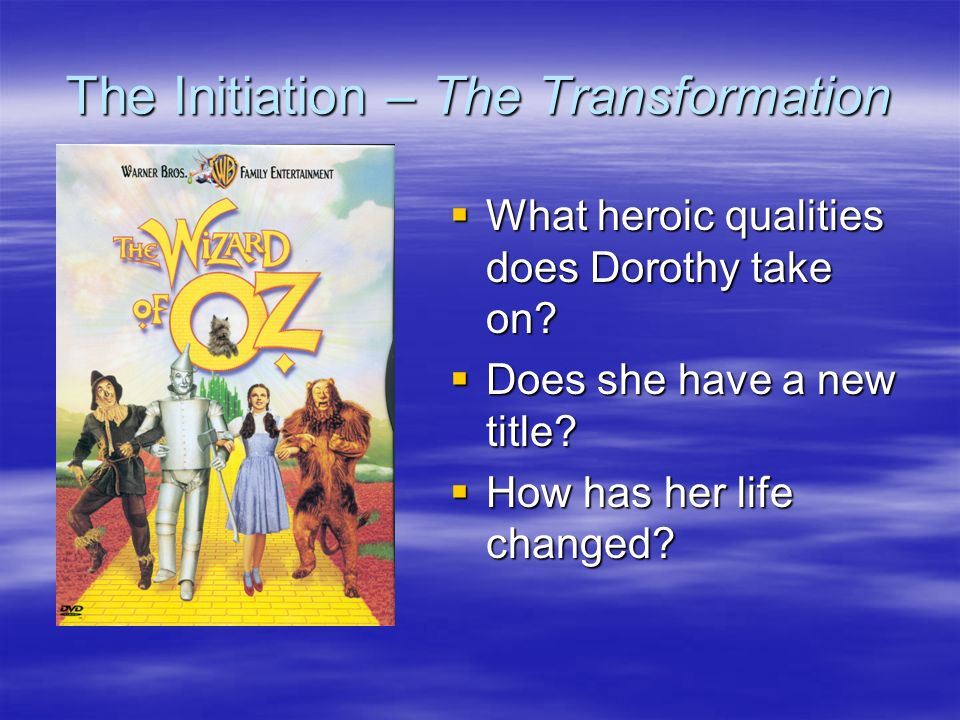 The Initiation – The Transformation What heroic qualities does Dorothy take on? What heroic qualities does Dorothy take on? Does she have a new title?