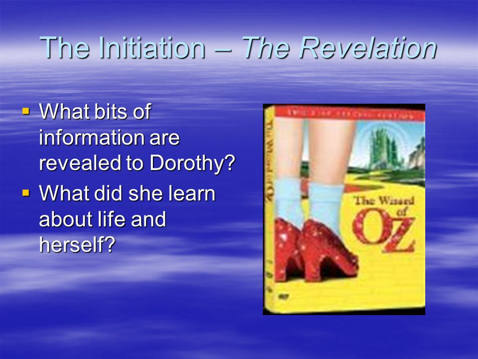 The Initiation – The Revelation What bits of information are revealed to Dorothy? What bits of information are revealed to Dorothy? What did she learn