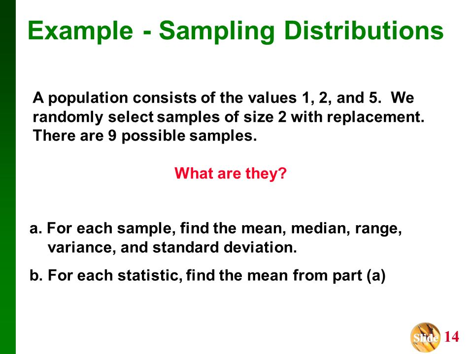 Slide Slide 14 Example - Sampling Distributions A population consists of the values 1, 2, and 5. We randomly select samples of size 2 with replacement