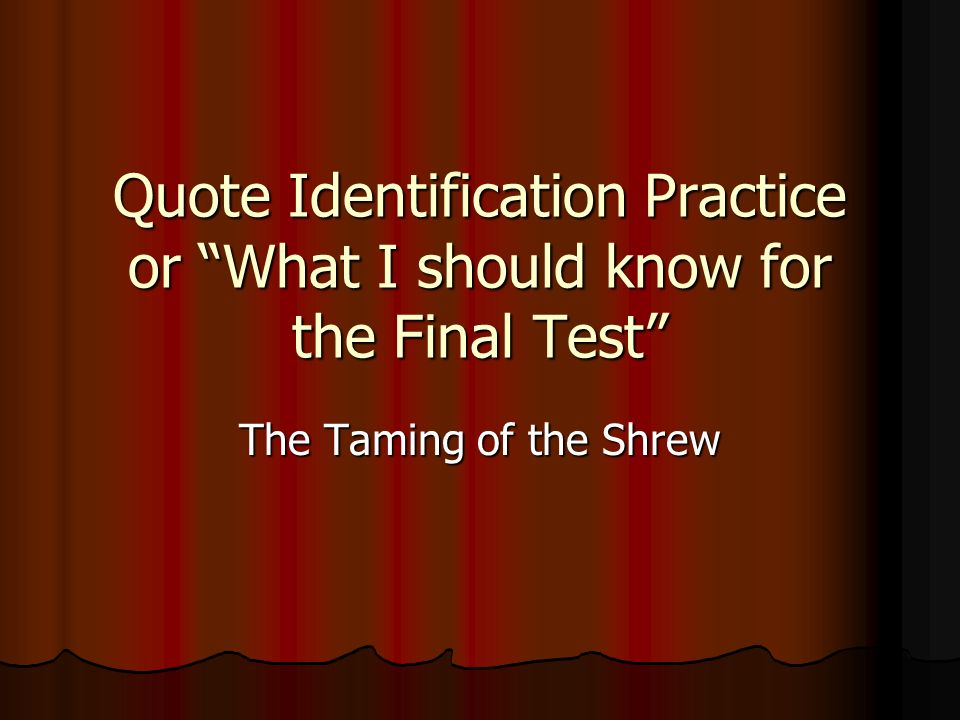Quote Identification Practice or What I should know for the Final Test The Taming of the Shrew