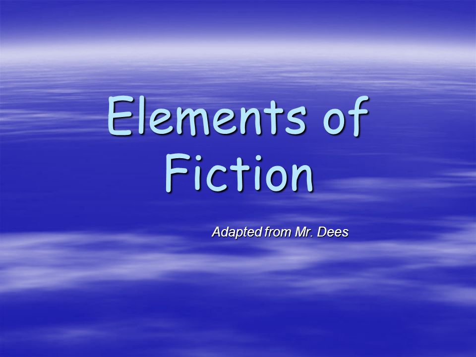 Elements of Fiction Adapted from Mr. Dees Adapted from Mr. Dees