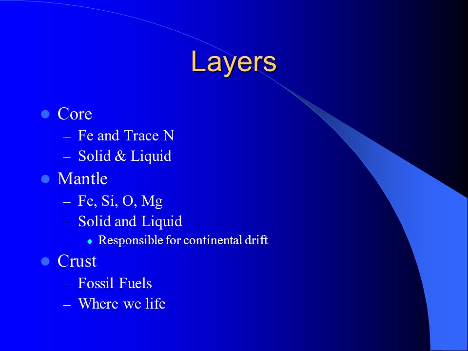 Layers Core – Fe and Trace N – Solid & Liquid Mantle – Fe, Si, O, Mg – Solid and Liquid Responsible for continental drift Crust – Fossil Fuels – Where