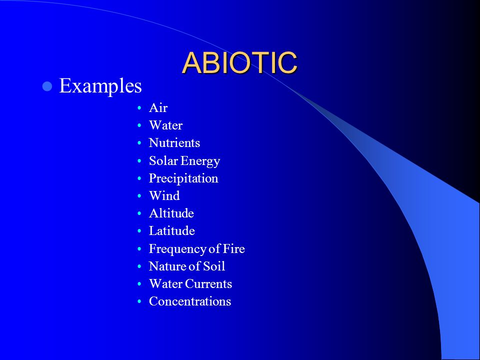 ABIOTIC Examples Air Water Nutrients Solar Energy Precipitation Wind Altitude Latitude Frequency of Fire Nature of Soil Water Currents Concentrations