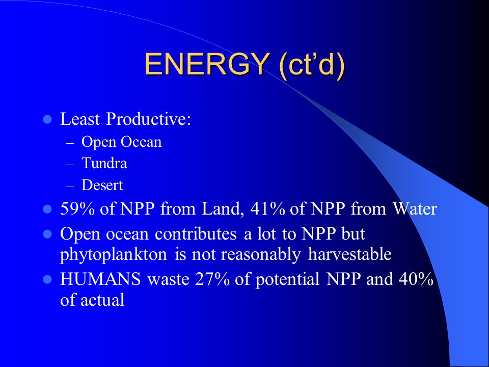 ENERGY (ctd) Least Productive: – Open Ocean – Tundra – Desert 59% of NPP from Land, 41% of NPP from Water Open ocean contributes a lot to NPP but phyt