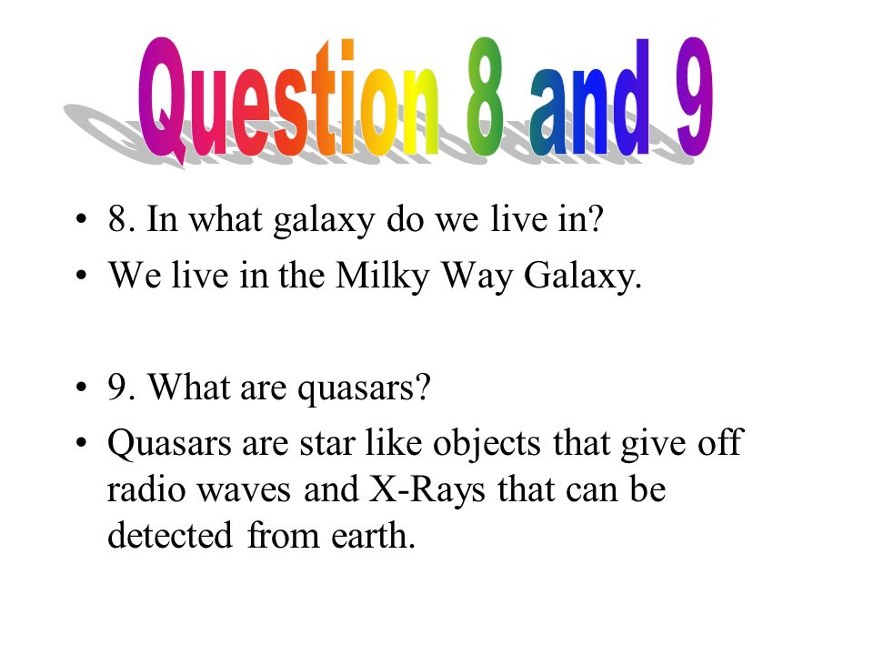 8. In what galaxy do we live in. We live in the Milky Way Galaxy.
