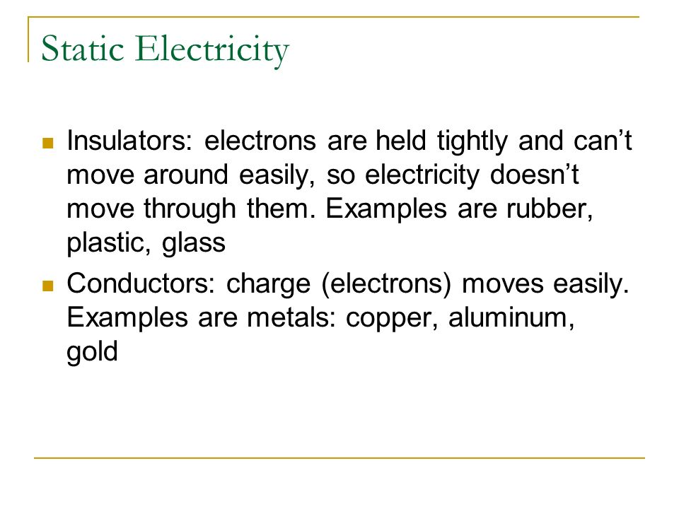 Static Electricity Insulators: electrons are held tightly and cant move around easily, so electricity doesnt move through them. Examples are rubber, p