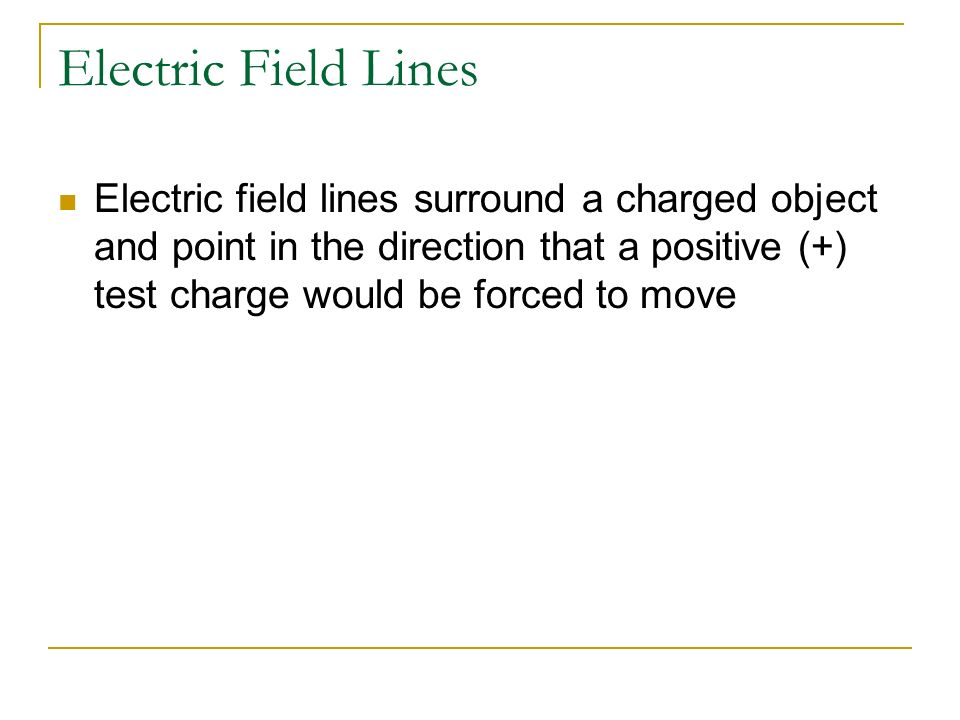 Electric Field Lines Electric field lines surround a charged object and point in the direction that a positive (+) test charge would be forced to move
