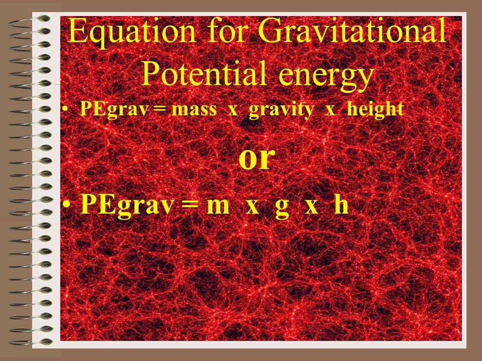 Equation for Gravitational Potential energy PEgrav = mass x gravity x height or PEgrav = m x g x h
